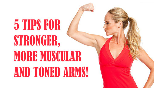 5 TIPS FOR STRONGER, MORE MUSCULAR AND TONED ARMS