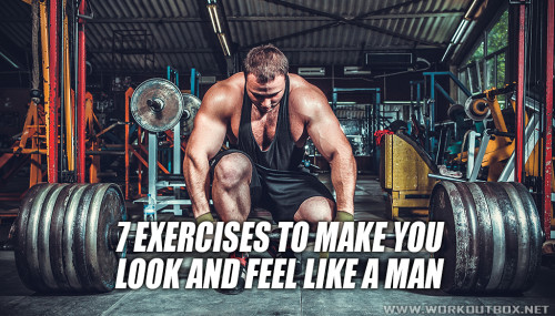 7 Exercises to Make You Look and Feel Like a Man