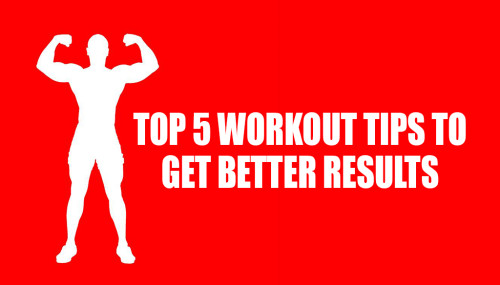 Top 5 Workout Tips to get Better Results