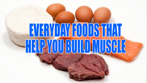 Everyday Foods that Help You Build Muscle