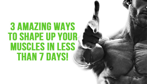 3 Amazing Ways to Shape Up Your Muscles in Less Than 7 days!